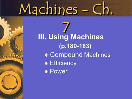 III. Using Machines (p ) Compound Machines Efficiency Power