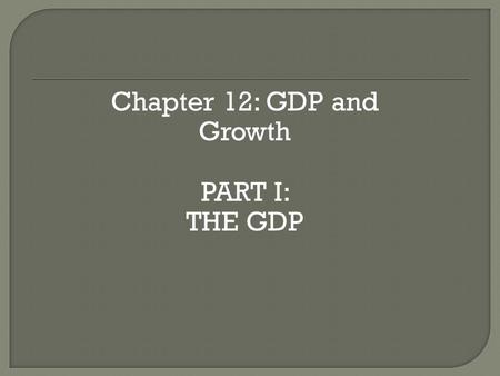 Chapter 12: GDP and Growth PART I: THE GDP. Welcome to the world of Macroeconomics!