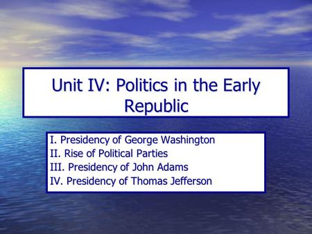Unit IV: Politics in the Early Republic I. Presidency of George Washington II. Rise of Political Parties III. Presidency of John Adams IV. Presidency of.