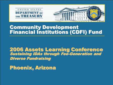 1 Community Development Financial Institutions (CDFI) Fund 2006 Assets Learning Conference Sustaining IDAs through Fee-Generation and Diverse Fundraising.