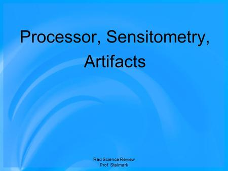 Processor, Sensitometry, Artifacts Rad Science Review Prof. Stelmark.