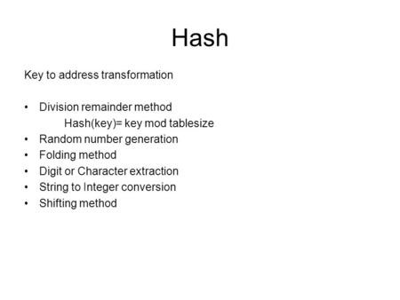 Hash Key to address transformation Division remainder method Hash(key)= key mod tablesize Random number generation Folding method Digit or Character extraction.