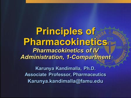 Principles of Pharmacokinetics Pharmacokinetics of IV Administration, 1-Compartment Karunya Kandimalla, Ph.D. Associate Professor, Pharmaceutics