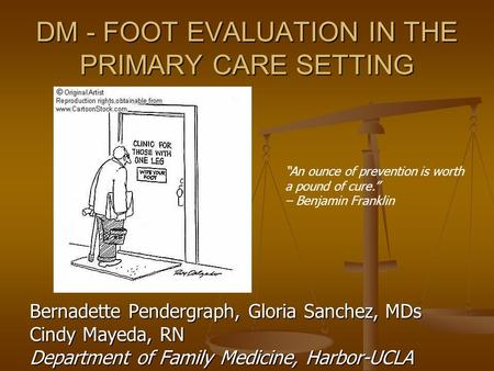 DM - FOOT EVALUATION IN THE PRIMARY CARE SETTING Bernadette Pendergraph, Gloria Sanchez, MDs Cindy Mayeda, RN Department of Family Medicine, Harbor-UCLA.