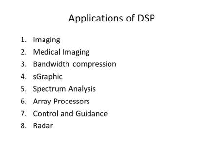 Applications of DSP 1.Imaging 2.Medical Imaging 3.Bandwidth compression 4.sGraphic 5.Spectrum Analysis 6.Array Processors 7.Control and Guidance 8.Radar.