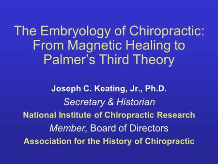 The Embryology of Chiropractic: From Magnetic Healing to Palmers Third Theory Joseph C. Keating, Jr., Ph.D. Secretary & Historian National Institute of.