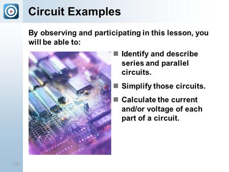 1/81 Circuit Examples Identify and describe series and parallel circuits. Simplify those circuits. Calculate the current and/or voltage of each part of.