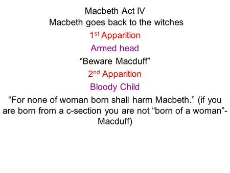 Macbeth Act IV Macbeth goes back to the witches 1 st Apparition Armed head Beware Macduff 2 nd Apparition Bloody Child For none of woman born shall harm.