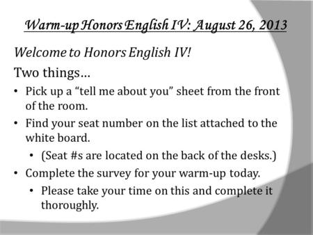 Warm-up Honors English IV: August 26, 2013 Welcome to Honors English IV! Two things… Pick up a tell me about you sheet from the front of the room. Find.