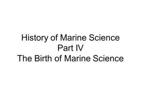 History of Marine Science Part IV The Birth of Marine Science.
