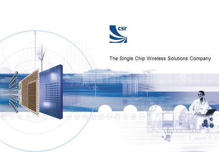 The Single Chip Wireless Solutions Company. Introducing BlueCore2-External, the second generation Bluetooth solution Cambridge Silicon Radio Unit 300,