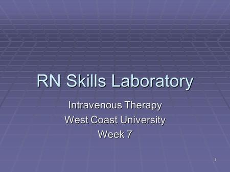 1 RN Skills Laboratory Intravenous Therapy West Coast University Week 7.