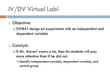 IV/DV Virtual Lab! Objective: SWBAT design an experiment with an independent and dependent variable Catalyst: If Mr. Jhaveri wears a tie, then his students.