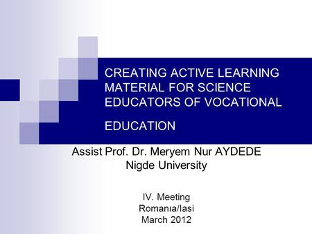 CREATING ACTIVE LEARNING MATERIAL FOR SCIENCE EDUCATORS OF VOCATIONAL EDUCATION Assist Prof. Dr. Meryem Nur AYDEDE Nigde University IV. Meeting Romanıa/Iasi.