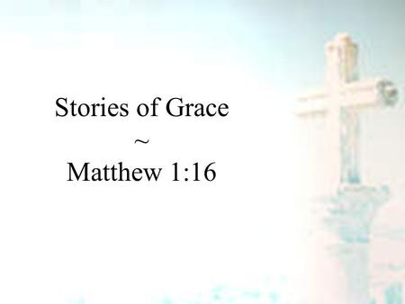 Stories of Grace ~ Matthew 1:16. Stories of Grace Matthew 1:1-6 Grace is God reaching to us – Luke 15 – a sheep – a symbol – a son Grace will change you.