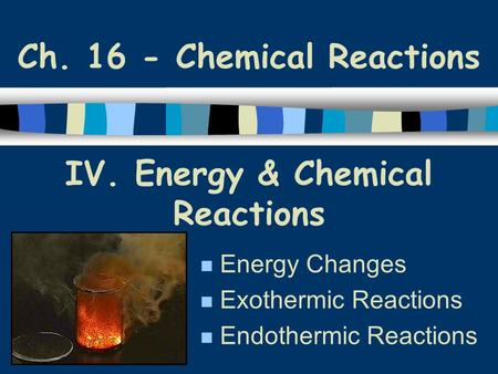 IV. Energy & Chemical Reactions Energy Changes Exothermic Reactions