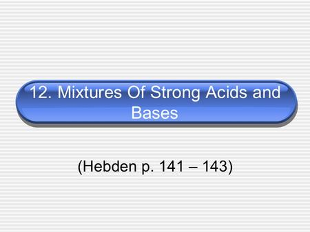 12. Mixtures Of Strong Acids and Bases (Hebden p. 141 – 143)