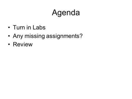 Agenda Turn in Labs Any missing assignments? Review.
