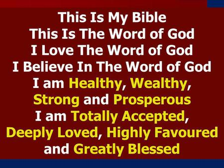 This Is My Bible This Is The Word of God I Love The Word of God I Believe In The Word of God I am Healthy, Wealthy, Strong and Prosperous I am Totally.