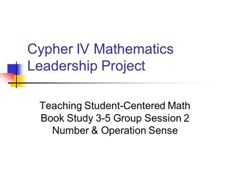 Cypher IV Mathematics Leadership Project Teaching Student-Centered Math Book Study 3-5 Group Session 2 Number & Operation Sense.