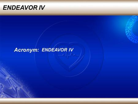 ENDEAVOR IV Acronym: ENDEAVOR IV. Lead investigator: Dr Martin Leon from Columbia University, New York Source: Transcatheter cardiovascular Therapeutics,