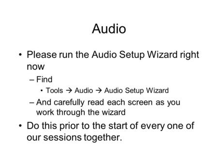 Audio Please run the Audio Setup Wizard right now –Find Tools Audio Audio Setup Wizard –And carefully read each screen as you work through the wizard Do.