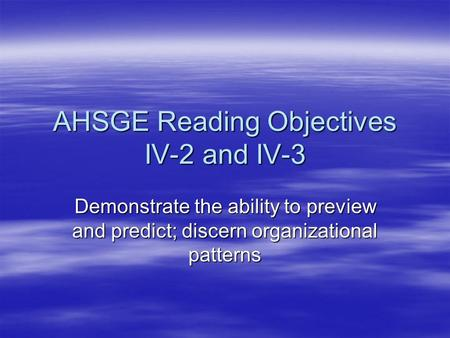 AHSGE Reading Objectives IV-2 and IV-3 Demonstrate the ability to preview and predict; discern organizational patterns.