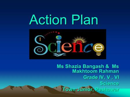 Action Plan Ms Shazia Bangash & Ms Makhtoom Rahman Grade IV, V, VI Science Town Junior, Peshawar Town Junior, Peshawar.