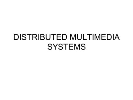DISTRIBUTED MULTIMEDIA SYSTEMS. DISTRIBUTED MULTIMEDIA SYSTEM.