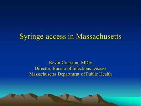 Syringe access in Massachusetts Kevin Cranston, MDiv Director, Bureau of Infectious Disease Massachusetts Department of Public Health.