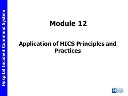 Hospital Incident Command System Module 12 Application of HICS Principles and Practices.