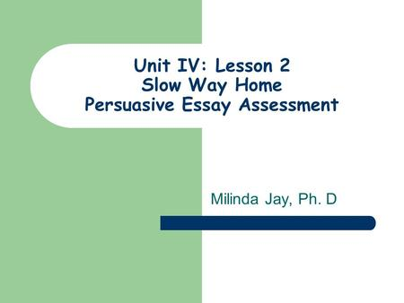 Unit IV: Lesson 2 Slow Way Home Persuasive Essay Assessment Milinda Jay, Ph. D.