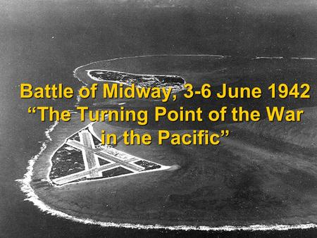 Battle of Midway, 3-6 June 1942 The Turning Point of the War in the Pacific.