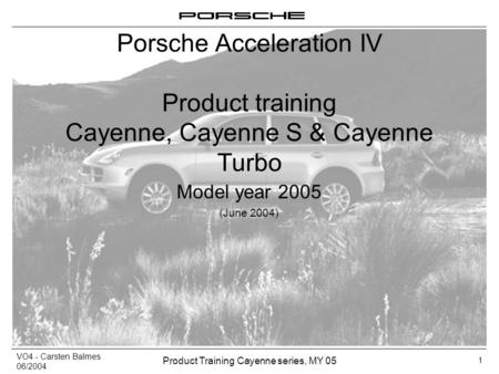 VO4 - Carsten Balmes 06/2004 Product Training Cayenne series, MY 05 1 Porsche Acceleration IV Product training Cayenne, Cayenne S & Cayenne Turbo Model.