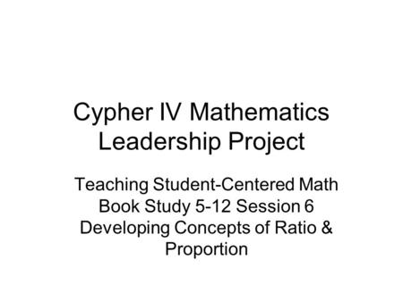 Cypher IV Mathematics Leadership Project Teaching Student-Centered Math Book Study 5-12 Session 6 Developing Concepts of Ratio & Proportion.