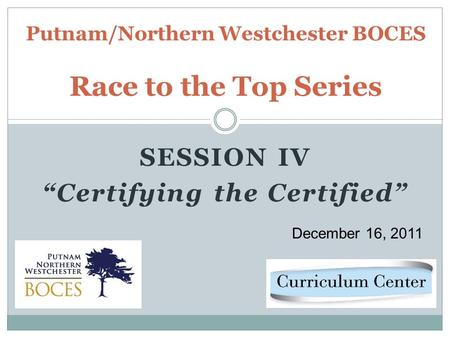 SESSION IV Certifying the Certified Putnam/Northern Westchester BOCES Race to the Top Series December 16, 2011.