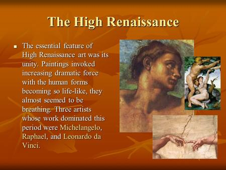 The High Renaissance The essential feature of High Renaissance art was its unity. Paintings invoked increasing dramatic force with the human forms becoming.