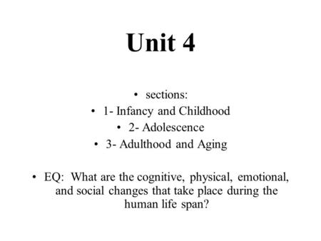 Unit 4 sections: 1- Infancy and Childhood 2- Adolescence 3- Adulthood and Aging EQ: What are the cognitive, physical, emotional, and social changes that.