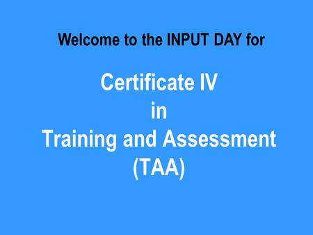 Certificate IV in Training and Assessment (TAA) Welcome to the INPUT DAY for.