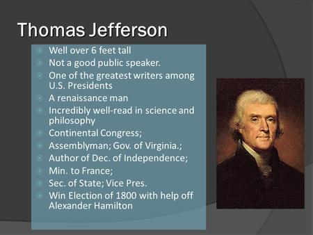 Thomas Jefferson Well over 6 feet tall Not a good public speaker. One of the greatest writers among U.S. Presidents A renaissance man Incredibly well-read.