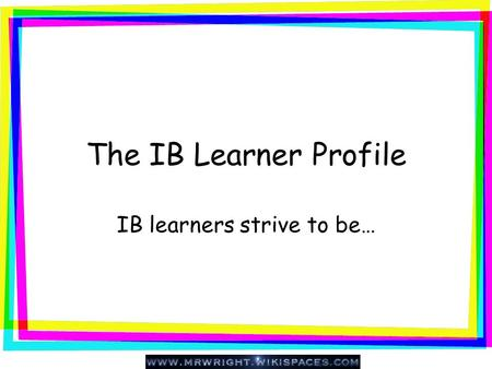 The IB Learner Profile IB learners strive to be…