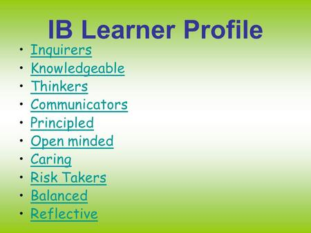 IB Learner Profile Inquirers Knowledgeable Thinkers Communicators Principled Open minded Caring Risk Takers Balanced Reflective.