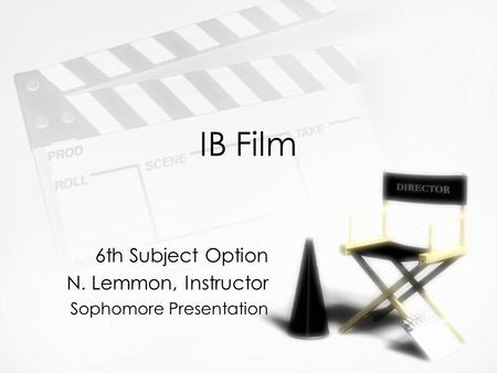 IB Film 6th Subject Option N. Lemmon, Instructor Sophomore Presentation 6th Subject Option N. Lemmon, Instructor Sophomore Presentation.