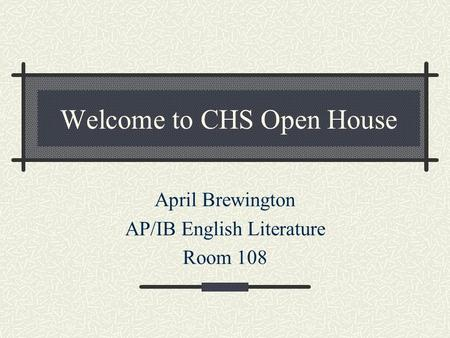 Welcome to CHS Open House April Brewington AP/IB English Literature Room 108.