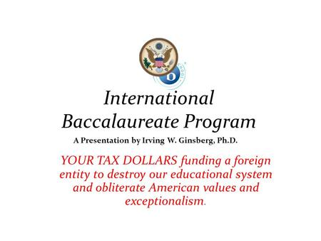 International Baccalaureate Program YOUR TAX DOLLARS funding a foreign entity to destroy our educational system and obliterate American values and exceptionalism.