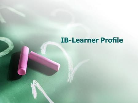IB-Learner Profile. IBO Mission Statement The International Baccalaureate Organization aims to develop inquiring, knowledgeable and caring young people.