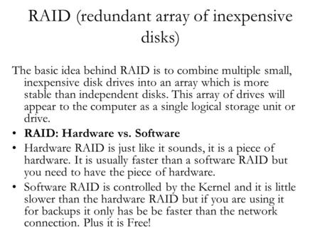 RAID (redundant array of inexpensive disks) The basic idea behind RAID is to combine multiple small, inexpensive disk drives into an array which is more.