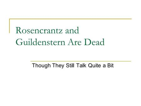 Rosencrantz and Guildenstern Are Dead Though They Still Talk Quite a Bit.