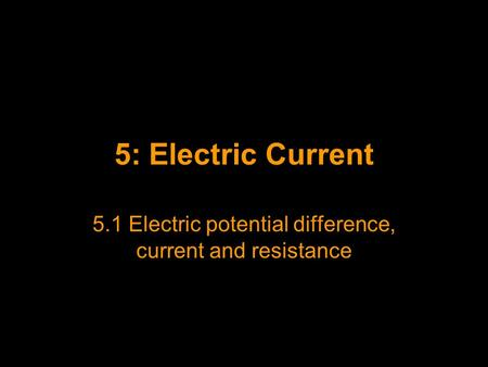 5: Electric Current 5.1 Electric potential difference, current and resistance.
