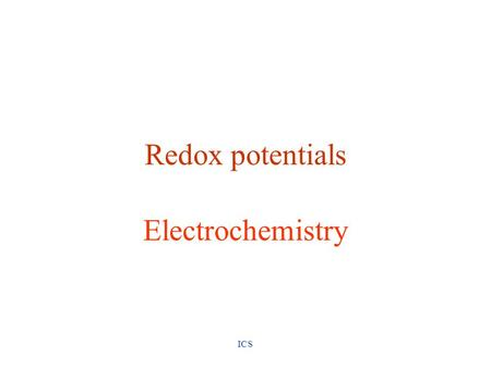 ICS Redox potentials Electrochemistry. ICS Redox Reactions Oxidation loss of electrons Reduction gain of electrons oxidizing agent substance that cause.